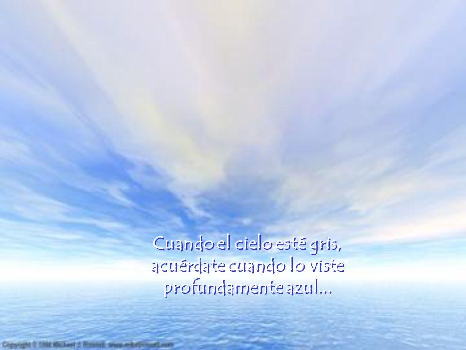 Cuando el cielo esté gris, acuérdate cuando lo viste profundamente azul...