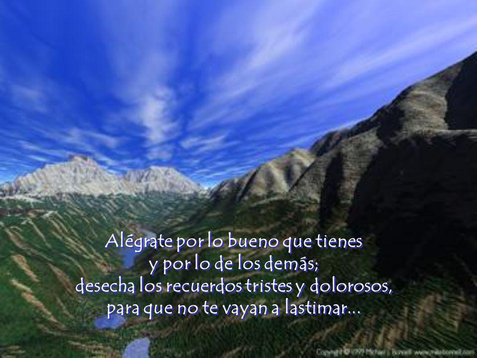 Alégrate por lo bueno que tienes y por lo de los demás; desecha los recuerdos tristes y dolorosos, para que no te vayan a lastimar...