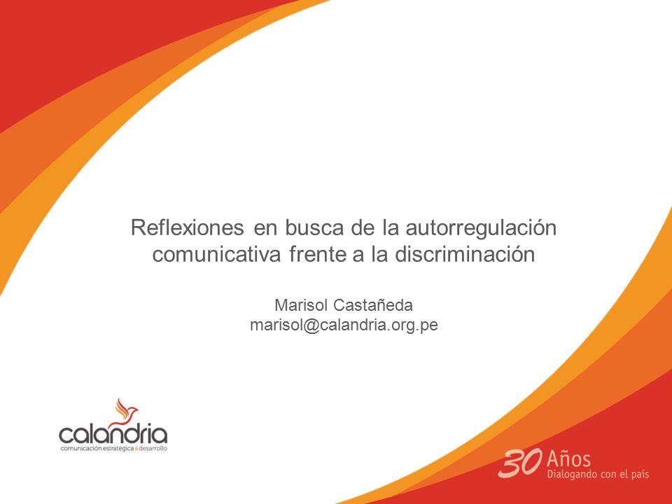 Reflexiones en busca de la autorregulación comunicativa frente a la discriminación Marisol Castañeda marisol@calandria.org.pe
