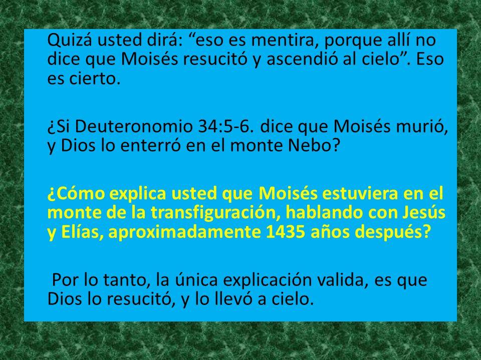Quizá usted dirá: eso es mentira, porque allí no dice que Moisés resucitó y ascendió al cielo .