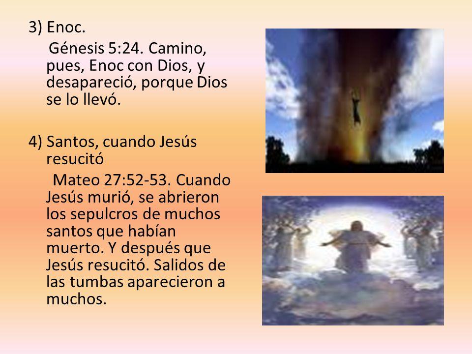 3) Enoc. Génesis 5:24. Camino, pues, Enoc con Dios, y desapareció, porque Dios se lo llevó. 4) Santos, cuando Jesús resucitó.