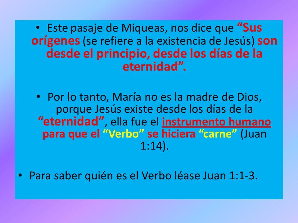 Este pasaje de Miqueas, nos dice que Sus orígenes (se refiere a la existencia de Jesús) son desde el principio, desde los días de la eternidad .
