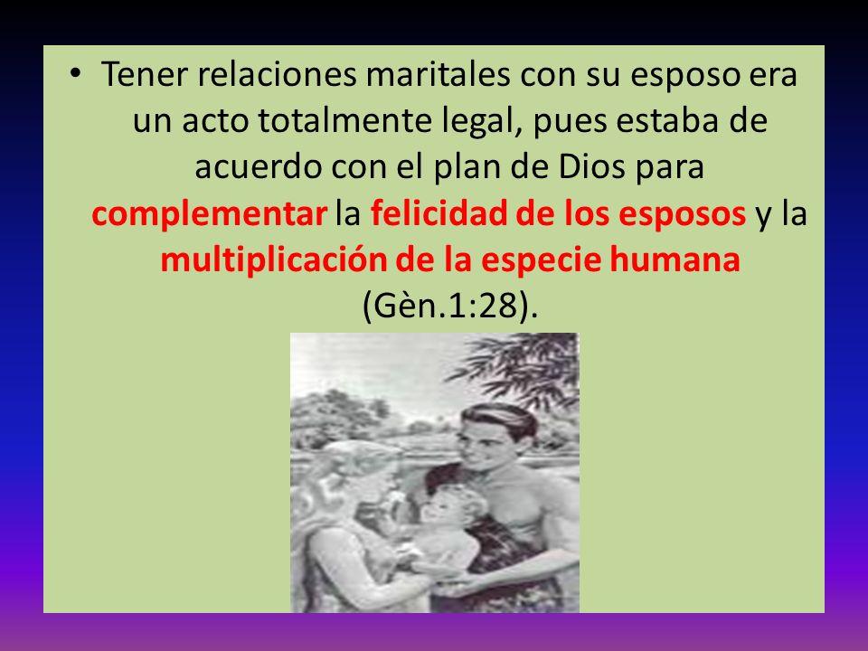 Tener relaciones maritales con su esposo era un acto totalmente legal, pues estaba de acuerdo con el plan de Dios para complementar la felicidad de los esposos y la multiplicación de la especie humana (Gèn.1:28).