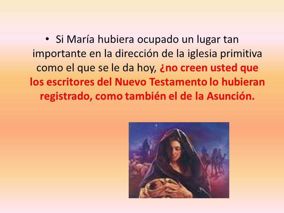 Si María hubiera ocupado un lugar tan importante en la dirección de la iglesia primitiva como el que se le da hoy, ¿no creen usted que los escritores del Nuevo Testamento lo hubieran registrado, como también el de la Asunción.