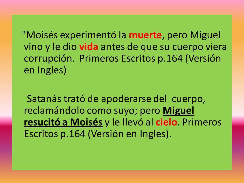 Moisés experimentó la muerte, pero Miguel vino y le dio vida antes de que su cuerpo viera corrupción. Primeros Escritos p.164 (Versión en Ingles)