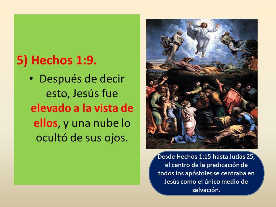 5) Hechos 1:9. Después de decir esto, Jesús fue elevado a la vista de ellos, y una nube lo ocultó de sus ojos.