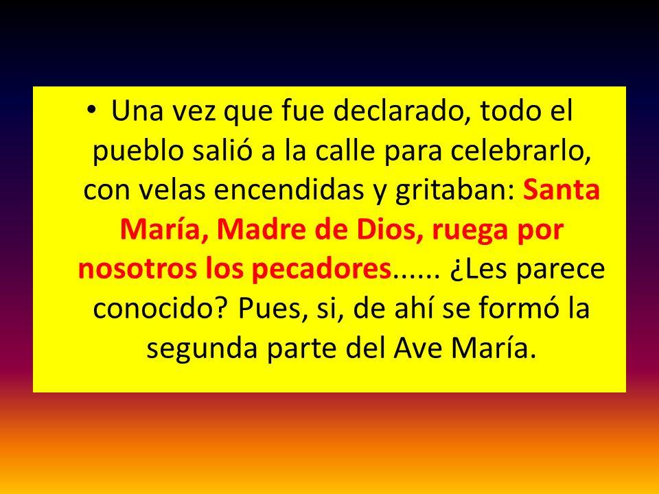 Una vez que fue declarado, todo el pueblo salió a la calle para celebrarlo, con velas encendidas y gritaban: Santa María, Madre de Dios, ruega por nosotros los pecadores......