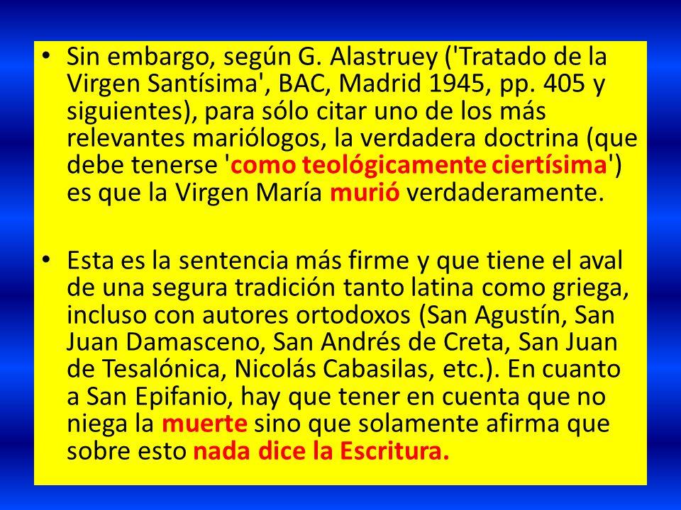 Sin embargo, según G. Alastruey ( Tratado de la Virgen Santísima , BAC, Madrid 1945, pp. 405 y siguientes), para sólo citar uno de los más relevantes mariólogos, la verdadera doctrina (que debe tenerse como teológicamente ciertísima ) es que la Virgen María murió verdaderamente.