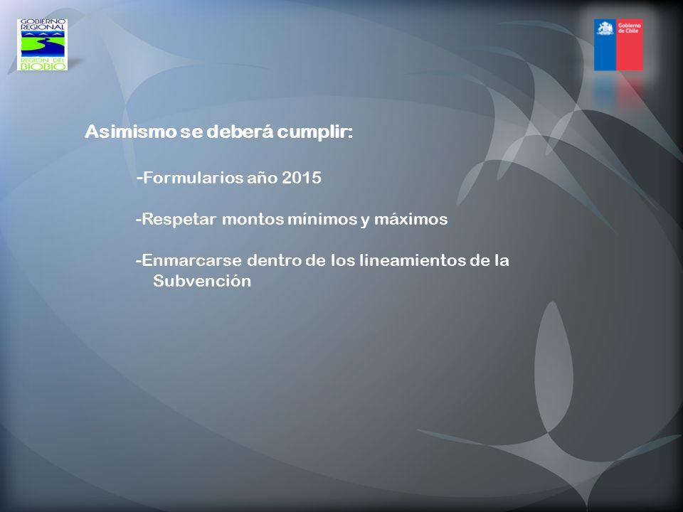 Asimismo se deberá cumplir: -Formularios año 2015 -Respetar montos mínimos y máximos -Enmarcarse dentro de los lineamientos de la Subvención