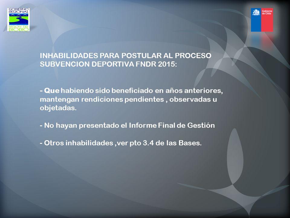 INHABILIDADES PARA POSTULAR AL PROCESO SUBVENCION DEPORTIVA FNDR 2015: - Que habiendo sido beneficiado en años anteriores, mantengan rendiciones pendientes , observadas u objetadas.