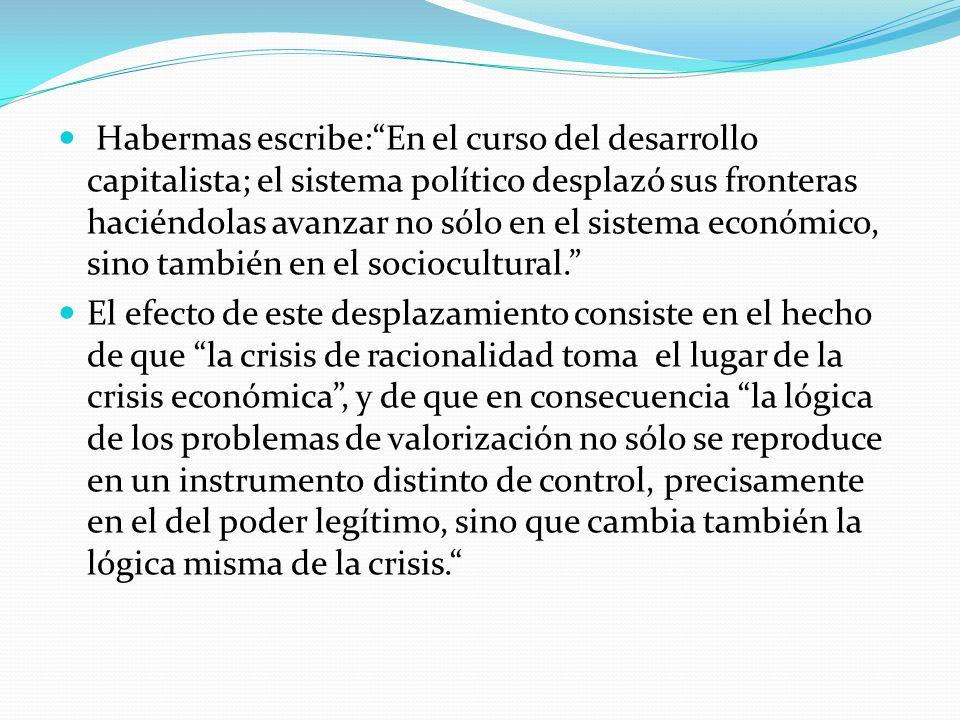 Habermas escribe: En el curso del desarrollo capitalista; el sistema político desplazó sus fronteras haciéndolas avanzar no sólo en el sistema económico, sino también en el sociocultural.
