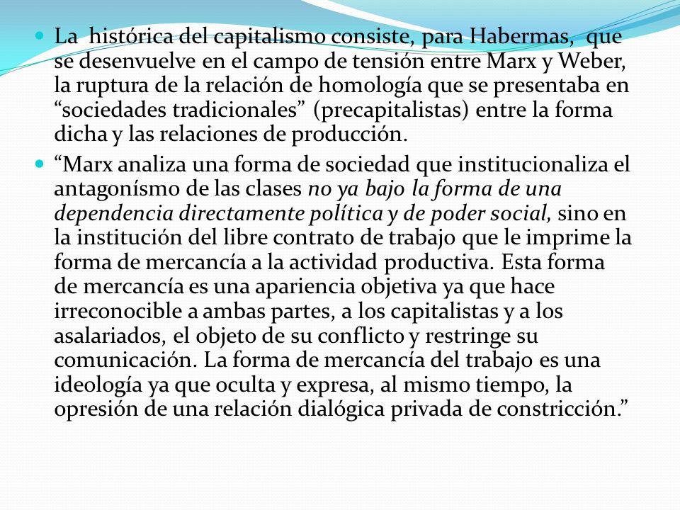 La histórica del capitalismo consiste, para Habermas, que se desenvuelve en el campo de tensión entre Marx y Weber, la ruptura de la relación de homología que se presentaba en sociedades tradicionales (precapitalistas) entre la forma dicha y las relaciones de producción.
