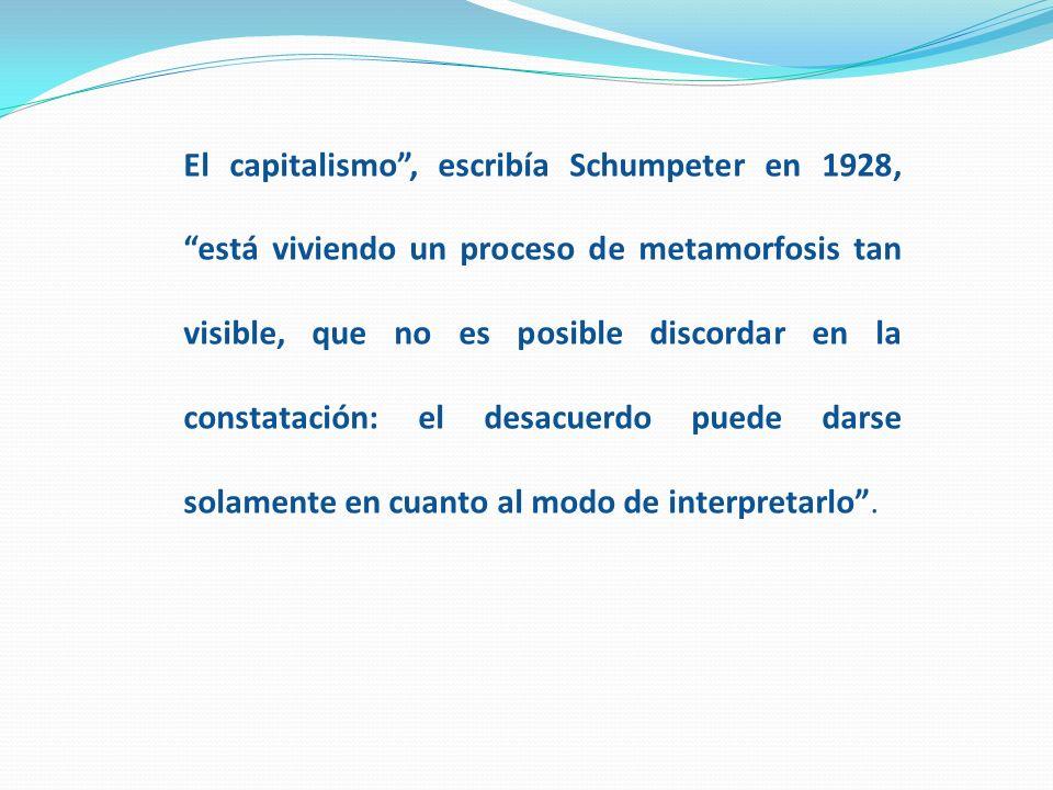 El capitalismo , escribía Schumpeter en 1928, está viviendo un proceso de metamorfosis tan visible, que no es posible discordar en la constatación: el desacuerdo puede darse solamente en cuanto al modo de interpretarlo .