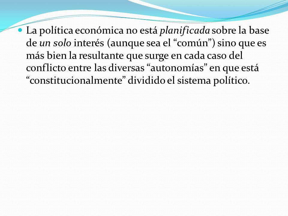 La política económica no está planificada sobre la base de un solo interés (aunque sea el común ) sino que es más bien la resultante que surge en cada caso del conflicto entre las diversas autonomías en que está constitucionalmente dividido el sistema político.
