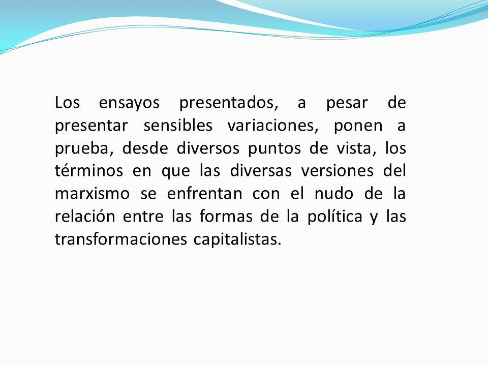 Los ensayos presentados, a pesar de presentar sensibles variaciones, ponen a prueba, desde diversos puntos de vista, los términos en que las diversas versiones del marxismo se enfrentan con el nudo de la relación entre las formas de la política y las transformaciones capitalistas.
