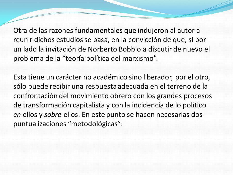 Otra de las razones fundamentales que indujeron al autor a reunir dichos estudios se basa, en la convicción de que, si por un lado la invitación de Norberto Bobbio a discutir de nuevo el problema de la teoría política del marxismo .