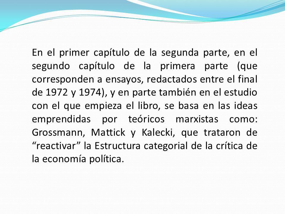 En el primer capítulo de la segunda parte, en el segundo capítulo de la primera parte (que corresponden a ensayos, redactados entre el final de 1972 y 1974), y en parte también en el estudio con el que empieza el libro, se basa en las ideas emprendidas por teóricos marxistas como: Grossmann, Mattick y Kalecki, que trataron de reactivar la Estructura categorial de la crítica de la economía política.