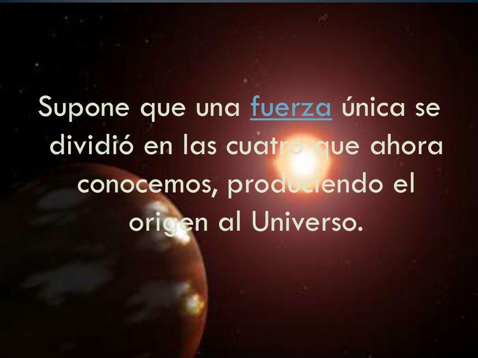 Supone que una fuerza única se dividió en las cuatro que ahora conocemos, produciendo el origen al Universo.
