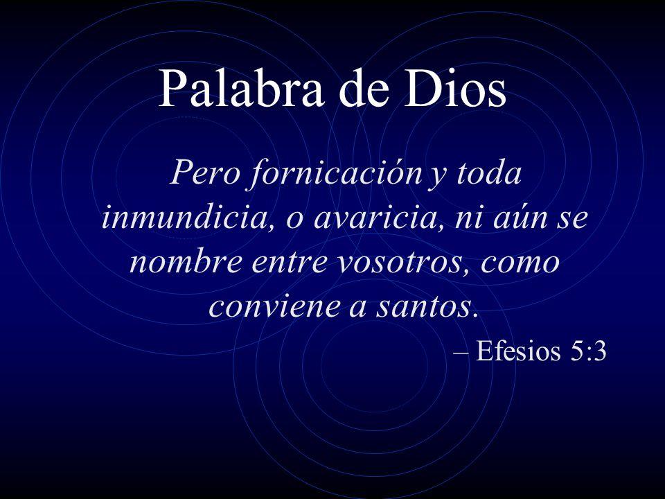 Palabra de DiosPero fornicación y toda inmundicia, o avaricia, ni aún se nombre entre vosotros, como conviene a santos.