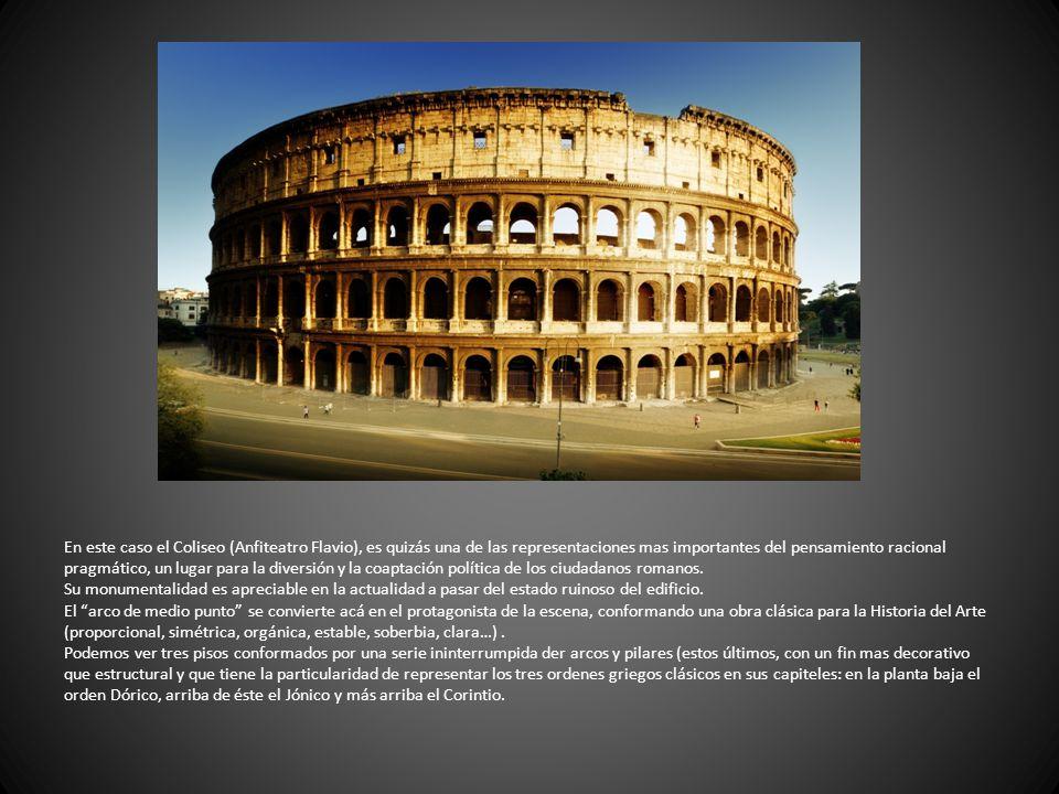 En este caso el Coliseo (Anfiteatro Flavio), es quizás una de las representaciones mas importantes del pensamiento racional pragmático, un lugar para la diversión y la coaptación política de los ciudadanos romanos.