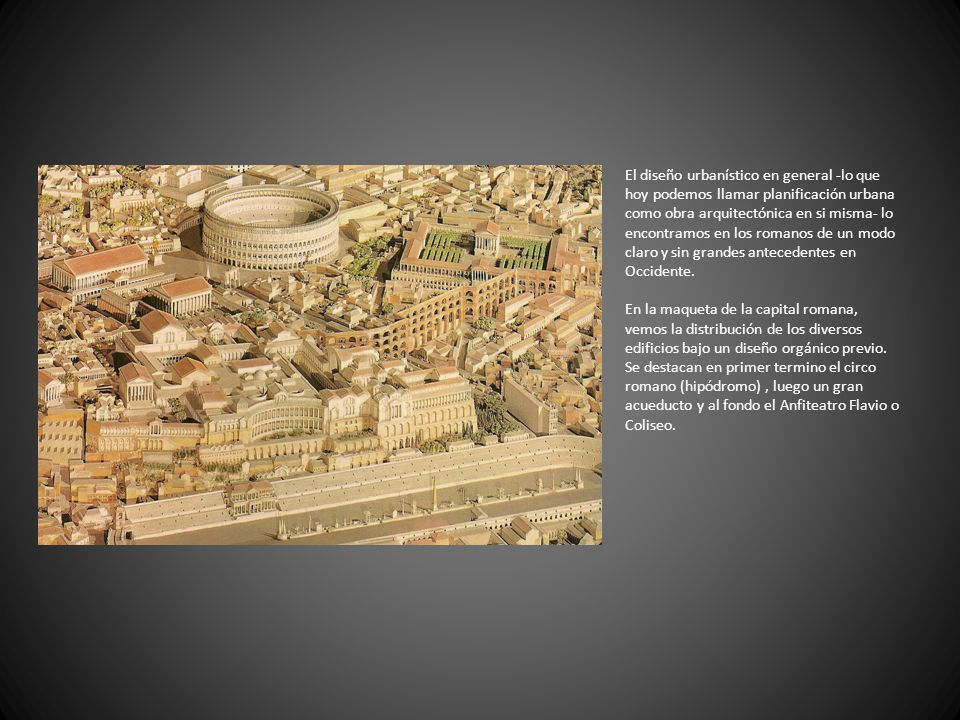 El diseño urbanístico en general -lo que hoy podemos llamar planificación urbana como obra arquitectónica en si misma- lo encontramos en los romanos de un modo claro y sin grandes antecedentes en Occidente.