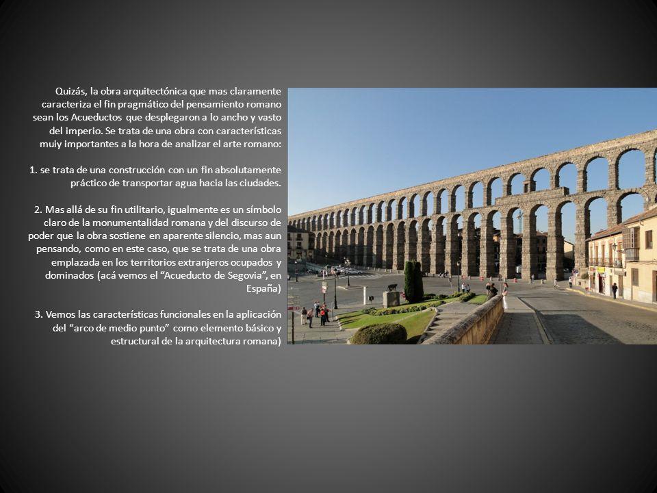 Quizás, la obra arquitectónica que mas claramente caracteriza el fin pragmático del pensamiento romano sean los Acueductos que desplegaron a lo ancho y vasto del imperio.