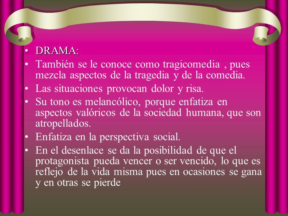 DRAMA: También se le conoce como tragicomedia , pues mezcla aspectos de la tragedia y de la comedia.