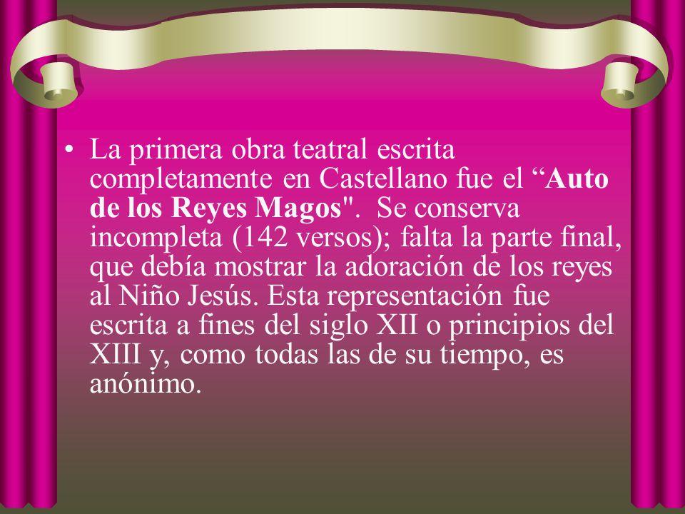 La primera obra teatral escrita completamente en Castellano fue el Auto de los Reyes Magos . Se conserva incompleta (142 versos); falta la parte final, que debía mostrar la adoración de los reyes al Niño Jesús.