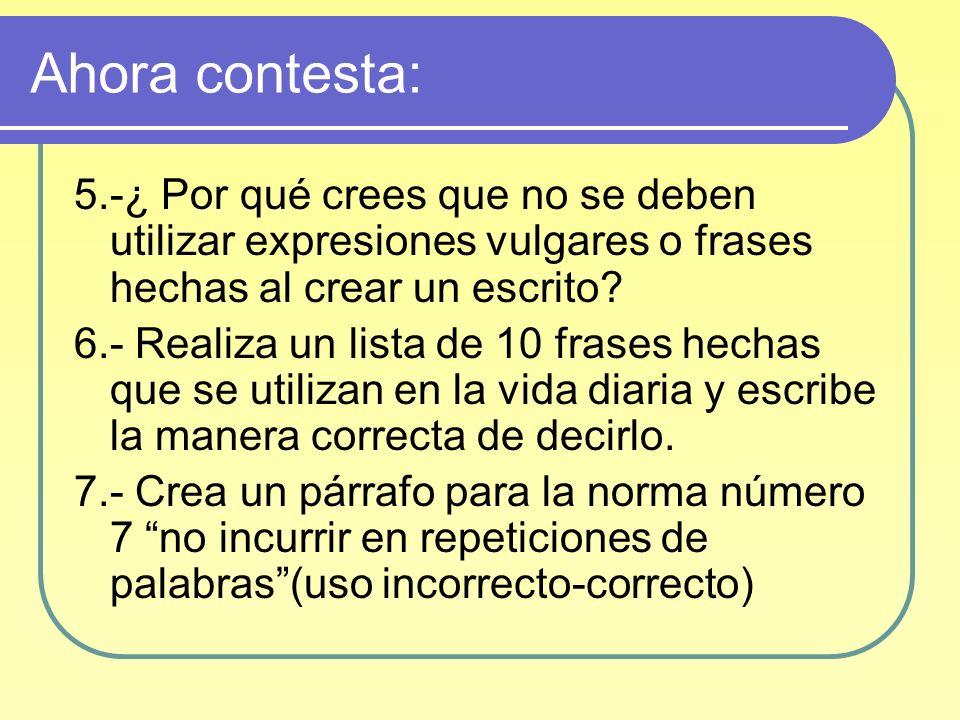 Ahora contesta: 5.-¿ Por qué crees que no se deben utilizar expresiones vulgares o frases hechas al crear un escrito