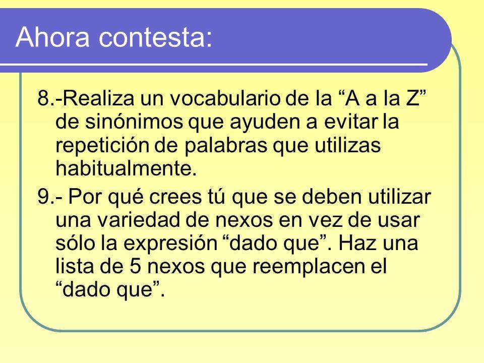 Ahora contesta: 8.-Realiza un vocabulario de la A a la Z de sinónimos que ayuden a evitar la repetición de palabras que utilizas habitualmente.