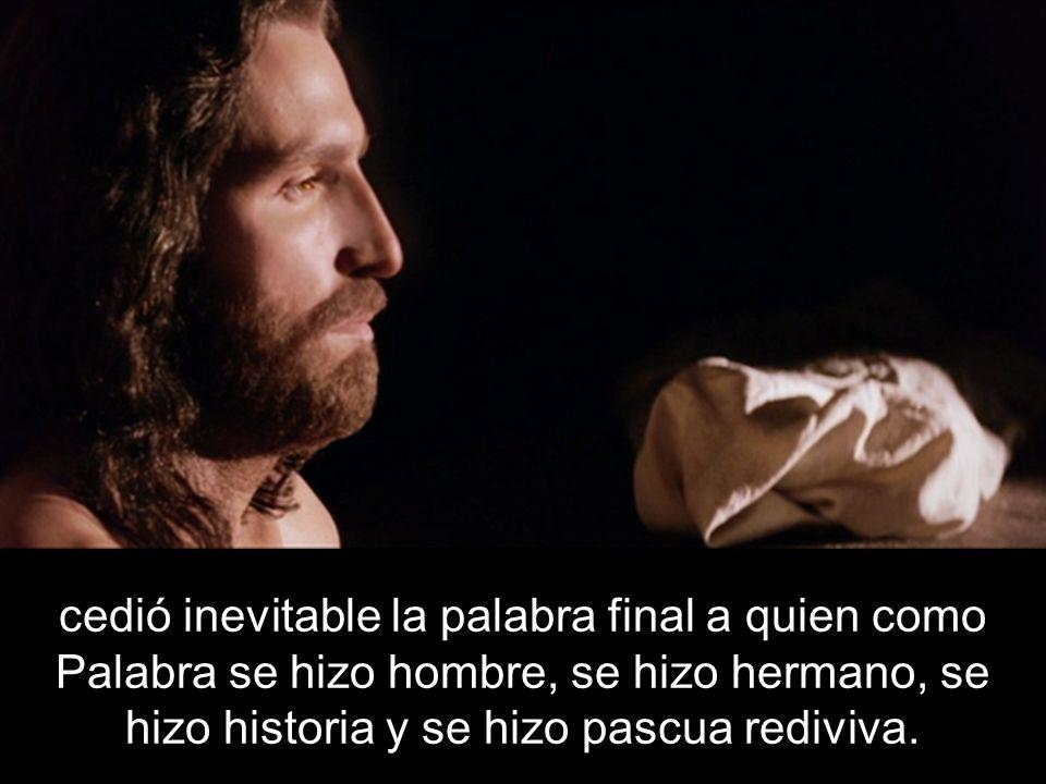 cedió inevitable la palabra final a quien como Palabra se hizo hombre, se hizo hermano, se hizo historia y se hizo pascua rediviva.