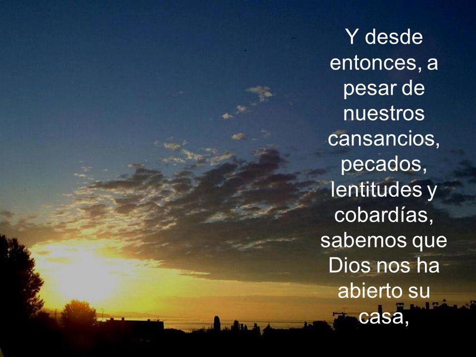Y desde entonces, a pesar de nuestros cansancios, pecados, lentitudes y cobardías, sabemos que Dios nos ha abierto su casa,