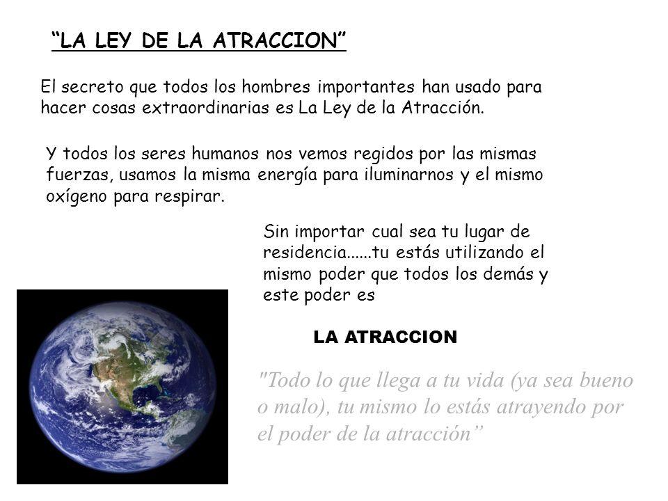 LA LEY DE LA ATRACCION El secreto que todos los hombres importantes han usado para hacer cosas extraordinarias es La Ley de la Atracción.
