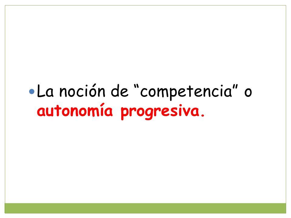 La noción de competencia o autonomía progresiva.