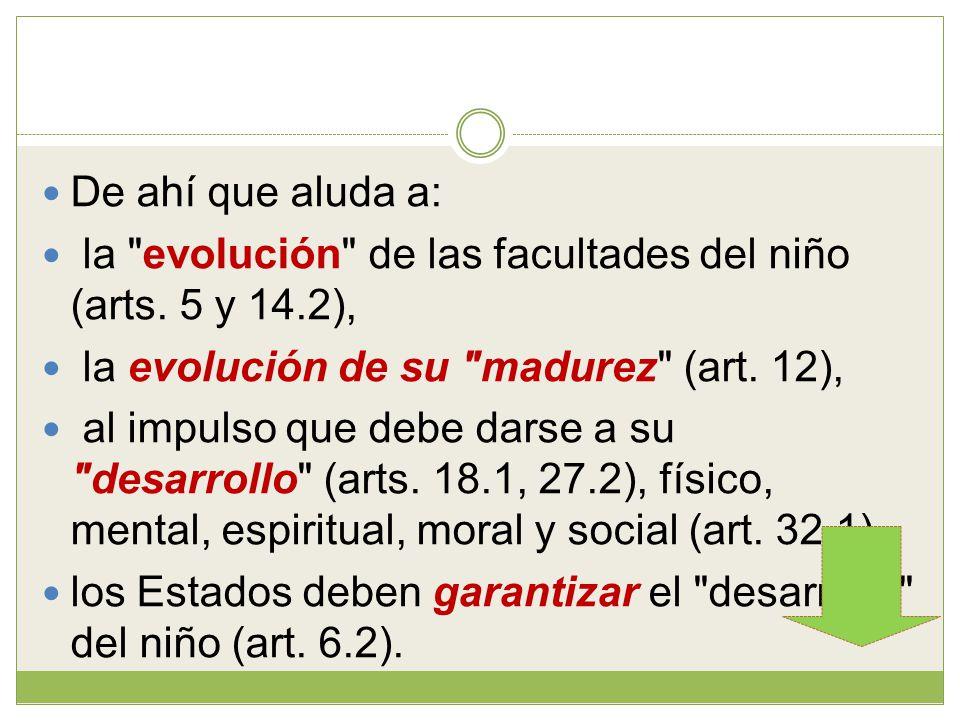De ahí que aluda a: la evolución de las facultades del niño (arts. 5 y 14.2), la evolución de su madurez (art. 12),