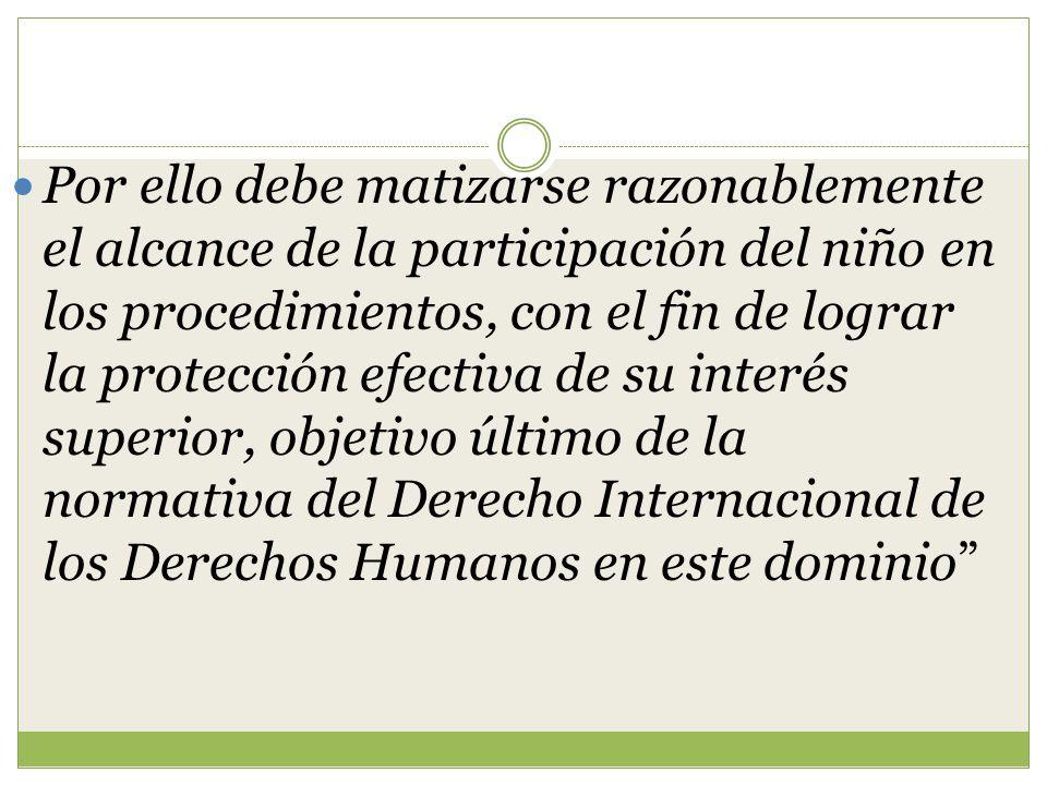 Por ello debe matizarse razonablemente el alcance de la participación del niño en los procedimientos, con el fin de lograr la protección efectiva de su interés superior, objetivo último de la normativa del Derecho Internacional de los Derechos Humanos en este dominio