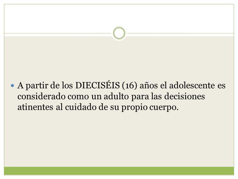 A partir de los DIECISÉIS (16) años el adolescente es considerado como un adulto para las decisiones atinentes al cuidado de su propio cuerpo.