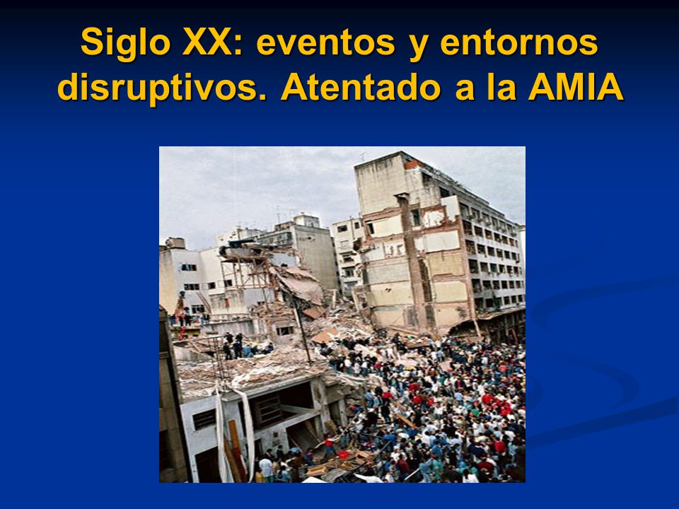 Siglo XX: eventos y entornos disruptivos. Atentado a la AMIA