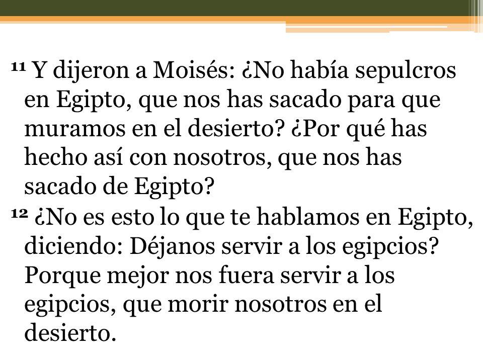 11 Y dijeron a Moisés: ¿No había sepulcros en Egipto, que nos has sacado para que muramos en el desierto.
