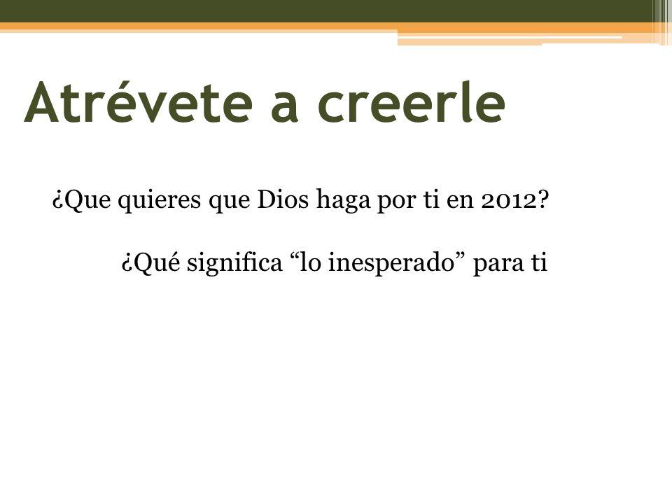 Atrévete a creerle ¿Que quieres que Dios haga por ti en 2012