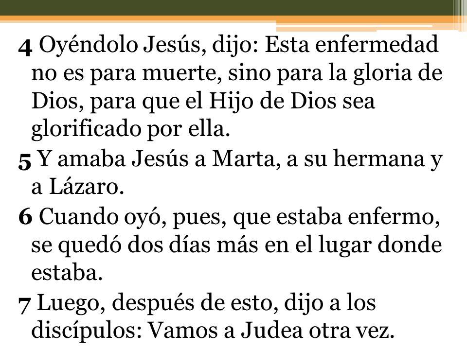 4 Oyéndolo Jesús, dijo: Esta enfermedad no es para muerte, sino para la gloria de Dios, para que el Hijo de Dios sea glorificado por ella.