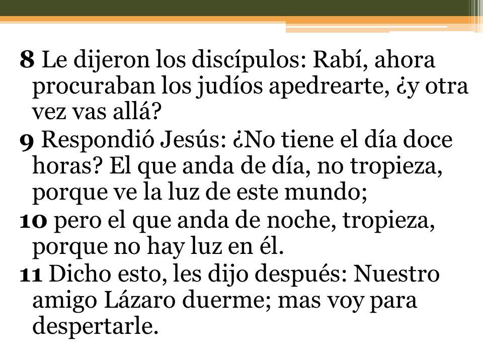 8 Le dijeron los discípulos: Rabí, ahora procuraban los judíos apedrearte, ¿y otra vez vas allá.