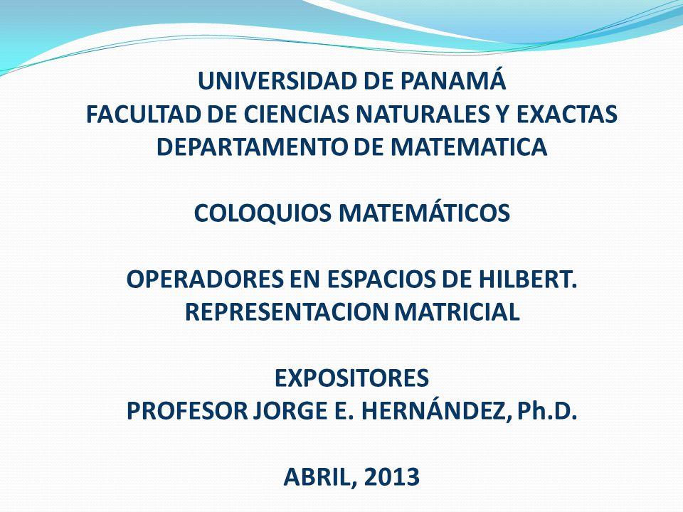 UNIVERSIDAD DE PANAMÁ FACULTAD DE CIENCIAS NATURALES Y EXACTAS DEPARTAMENTO DE MATEMATICA COLOQUIOS MATEMÁTICOS OPERADORES EN ESPACIOS DE HILBERT.