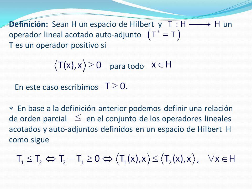 Definición: Sean H un espacio de Hilbert y un operador lineal acotado auto-adjunto T es un operador positivo si para todo En este caso escribimos  En base a la definición anterior podemos definir una relación de orden parcial en el conjunto de los operadores lineales acotados y auto-adjuntos definidos en un espacio de Hilbert H como sigue