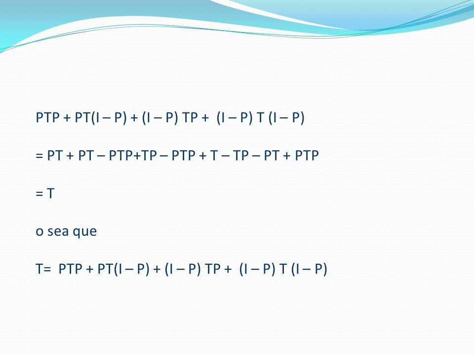 PTP + PT(I – P) + (I – P) TP + (I – P) T (I – P) = PT + PT – PTP+TP – PTP + T – TP – PT + PTP = T o sea que T= PTP + PT(I – P) + (I – P) TP + (I – P) T (I – P)