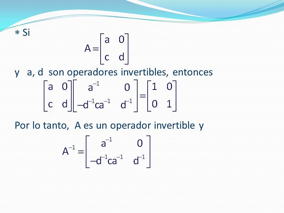  Si y a, d son operadores invertibles, entonces Por lo tanto, A es un operador invertible y