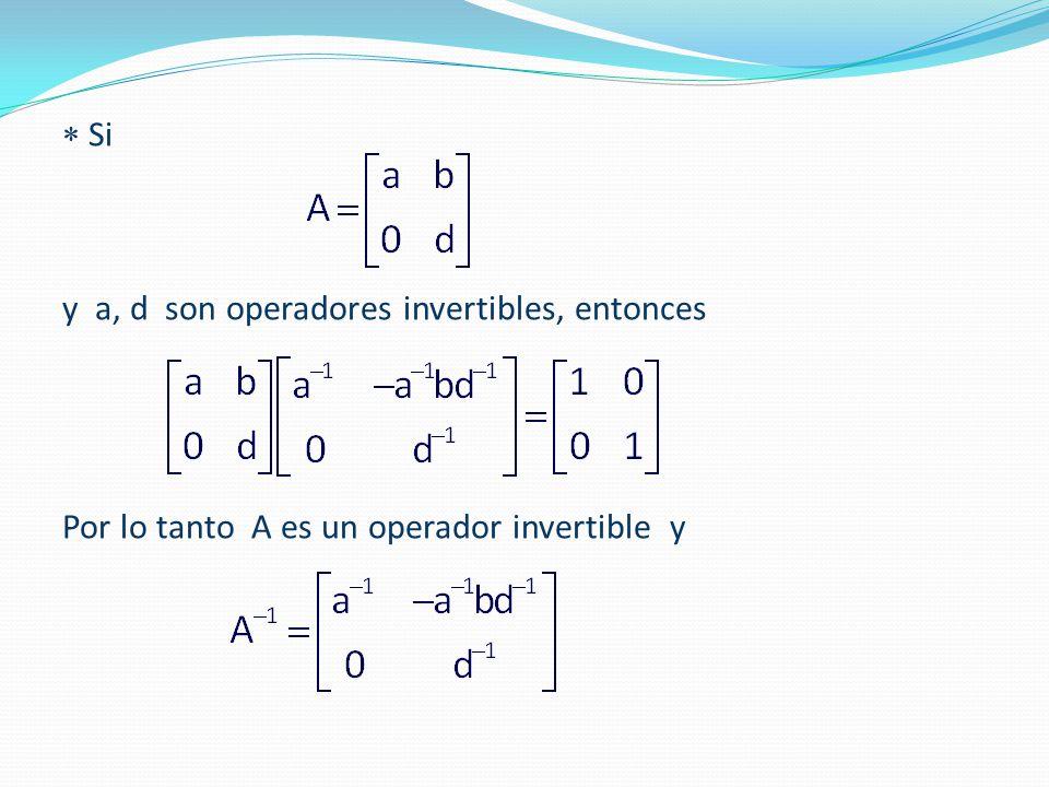  Si y a, d son operadores invertibles, entonces Por lo tanto A es un operador invertible y