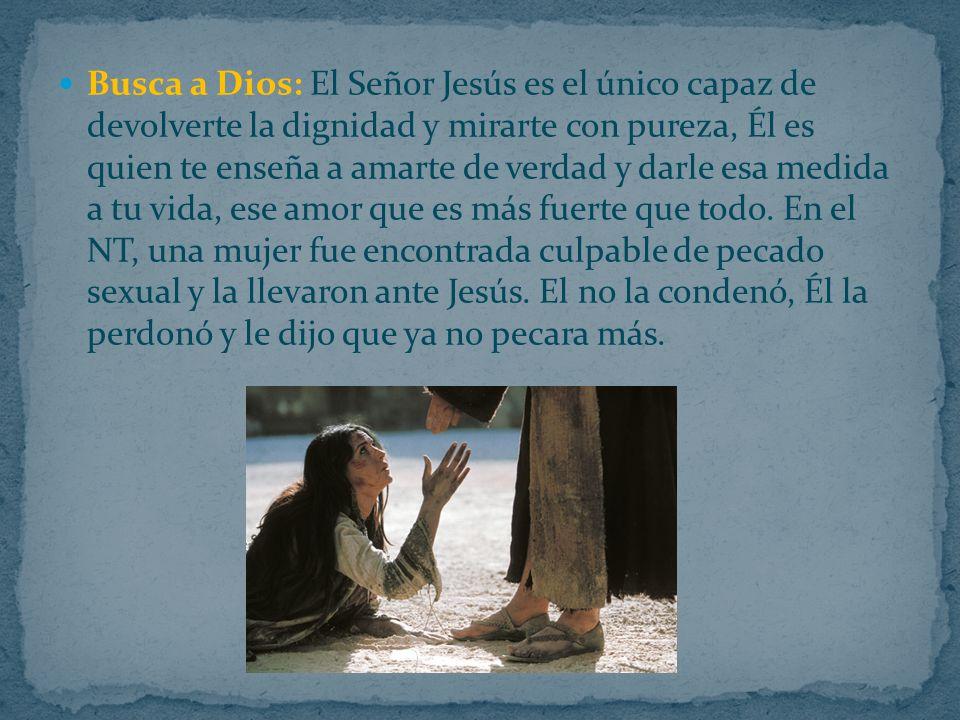 Busca a Dios: El Señor Jesús es el único capaz de devolverte la dignidad y mirarte con pureza, Él es quien te enseña a amarte de verdad y darle esa medida a tu vida, ese amor que es más fuerte que todo.