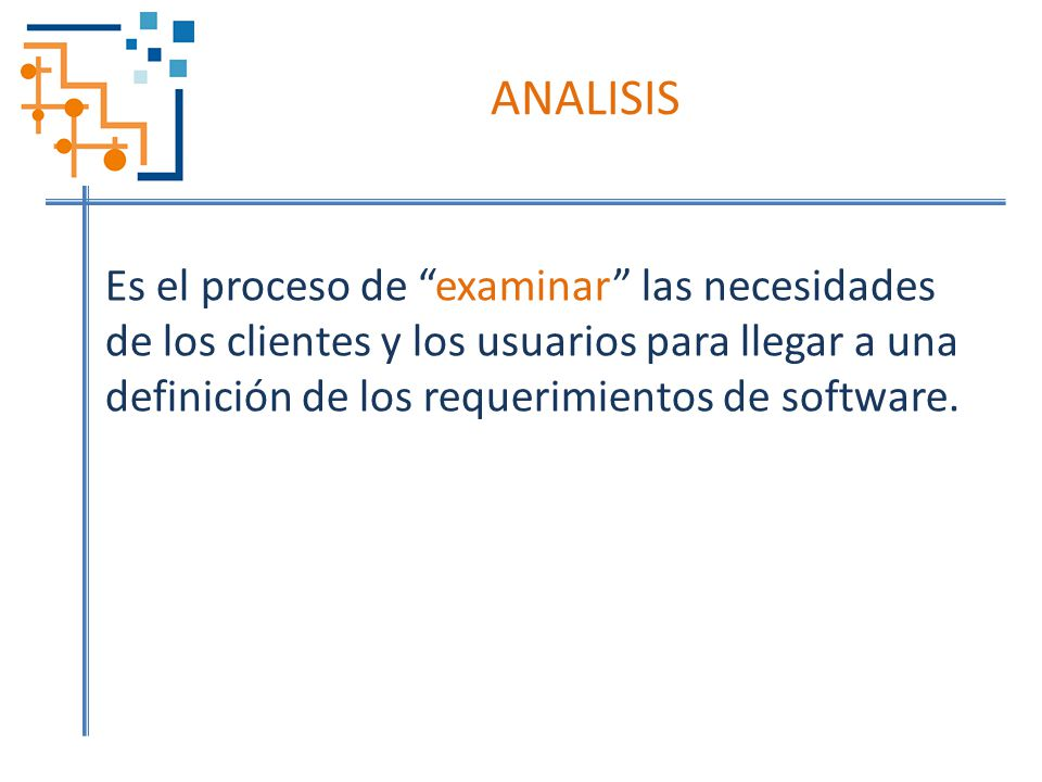 ANALISIS Es el proceso de examinar las necesidades de los clientes y los usuarios para llegar a una definición de los requerimientos de software.