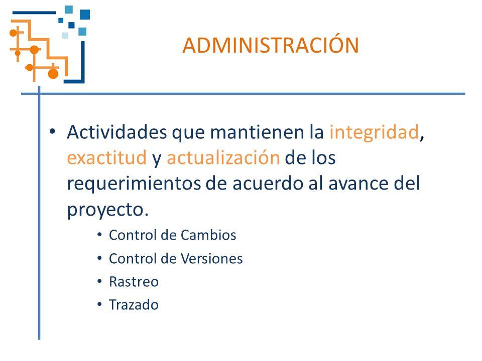ADMINISTRACIÓN Actividades que mantienen la integridad, exactitud y actualización de los requerimientos de acuerdo al avance del proyecto.